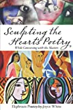Sculpting the Heart's Poetry - While Conversing with the Masters, Joyce White, 0557223717