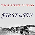 First to Fly: The Story of the Lafayette Escadrille, the American Heroes Who Flew for France in World War I | Charles Bracelen Flood