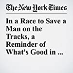 In a Race to Save a Man on the Tracks, a Reminder of What's Good in the World   Jim Dwyer