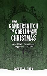 How Gandersnitch the Goblin ALMOST Saved Christmas: and other completely inappropriate tales