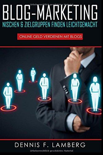 BLOG-MARKETING: Nischen & Zielgruppen finden leichtgemacht: Online Geld verdienen mit Blogs