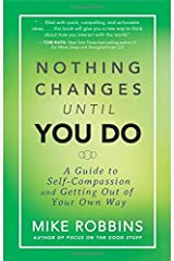 Nothing Changes Until You Do: A Guide to Self-Compassion and Getting Out of Your Own Way by Robbins, Mike(May 12, 2015) Paperback Unknown Binding