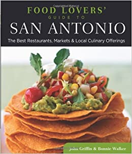Food lovers guide to san antonio the best restaurants markets food lovers guide to san antonio the best restaurants markets local culinary offerings food lovers series bonnie walker john griffin forumfinder Choice Image