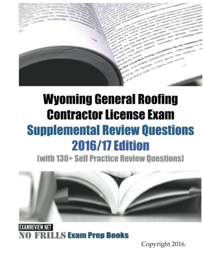 Wyoming General Roofing Contractor License Exam Supplemental Review Questions 2016/17 Edition: (with 130+ Self Practice Review Questions)