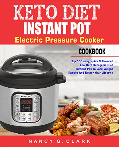 Keto Diet Instant Pot Electric Pressure Cooker Cookbook: Top 100 Easy, Quick & Flavored Low Carb Ketogenic Diet Instant Pot Recipes To Lose Weight Rapidly And Better Your Lifestyle (Easy Instant Pot) by Nancy G. Clark