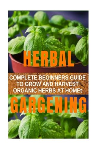 Download Herbal Gardening: Complete Beginners Guide to Grow and Harvest Organic Herbs at Home(Become Your Own All-the-Year- Round Organic Herbs Supplier)(Spices, Preparing Herbs, Drying Herbs, Herbal remedies) ebook