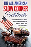 The All-American Slow Cooker Cookbook: 120 Classic All-American Slow Cooker Recipes You'll Never Want to Live Without