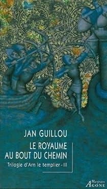 La trilogie d'Arn le Templier, Tome 3 : Le royaume au bout du chemin par Guillou