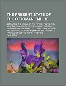 of the Ottoman empire; Containing the Maxims of the Turkish politie