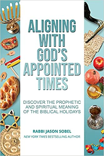 Aligning With God's Appointed Times: Discover the Prophetic and Spiritual  Meaning of the Biblical Holidays: Sobel, Jason: 9781734807110: Amazon.com:  Books