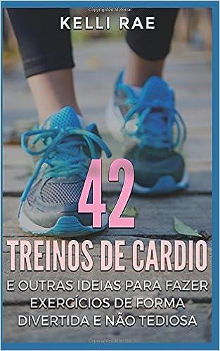 42 Treinos de cardio e outras ideias para fazer exercícios de forma divertida e não tediosa (Portuguese Edition): Kelli Rae, Jonathan R. Santos & Aleff E. ...