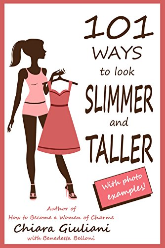 (101 ways to look slimmer and taller: How to lengthen your body and get a taller-appearing figure visually cutting off extra pounds through no-cost hints that will make you feel thinner and attractive)