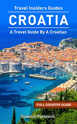 Croatia: FULL COUNTRY GUIDE by TRAVEL INSIDERS: The Best Travel Tips From A Croat