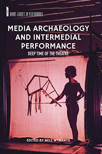 Media Archaeology and Intermedial Performance: Deep Time of the Theatre (Avant-Gardes in Performance)