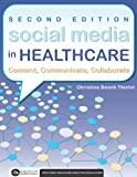 Social Media in HealthcareConnect, Communicate, Collaborate, Second Edition, Thielst, Christina Beach, 1567935761