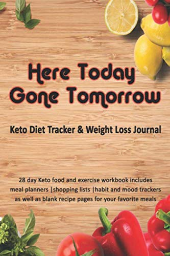 Here Today Gone Tomorrow: Keto Diet Tracker & Weight Loss Journal: 28 day Keto food and exercise workbook includes meal planners |shopping lists | mood trackers and blank recipe pages