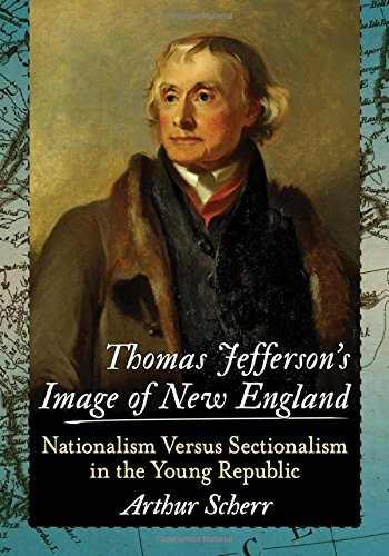 Thomas Jefferson's Image of New England: Nationalism Versus Sectionalism in the Young Republic by McFarland & Company