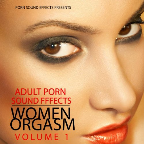 Women Orgasm, Vol.1 (Porn Sound Effects, Adult Fx, Sex Sounds, Porn Audio Tracks, Women Orgasm, Squirt & Sybian, Hot, 2011, Dj, Party) [Explicit] ()