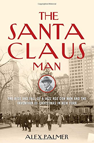 The Santa Claus Man: The Ascend and Fall of a Jazz Age Con Man and the Invention of Christmas in New York