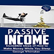 Passive Income: Incredible Ideas of How to Make Money While You Sleep, Book 3 | George Whittaker