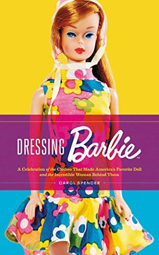 Dressing Barbie: A Celebration of the Clothes That Made America's Favorite Doll and the Incredible Woman Behind Them...