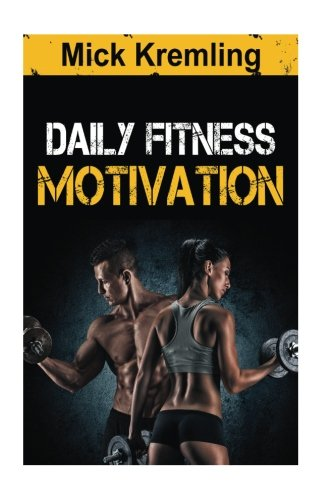 Daily Fitness Motivation: 365 Days Of The Best Motivational Quotes For Exercise, Weightloss, Self-discipline, Training, Bodybuilding, Dieting And Living A Healthy Lifestyle. (Best Muscle Builder 2019)