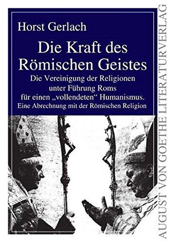 die-kraft-des-rmischen-geistes-die-vereinigung-der-religionen-unter-fhrung-roms-fr-einen-vollendeten-humanismus-eine-abrechnung-mit-der-rmischen-religion