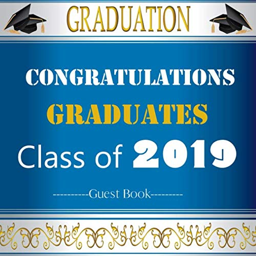 Congratulations Graduates Class Of 2019 Guest Book: Congratulatory Message Book With Motivational Quote And Gift Log Memory Year Book Keepsake Scrapbook For Grads (Graduation -
