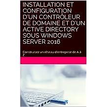 Installation et Configuration d'un contrôleur de domaine et d'un Active Directory sous Windows Server 2016: Construisez un réseau d'entreprise de A à Z ... dans l'entreprise t. 1) (French Edition)