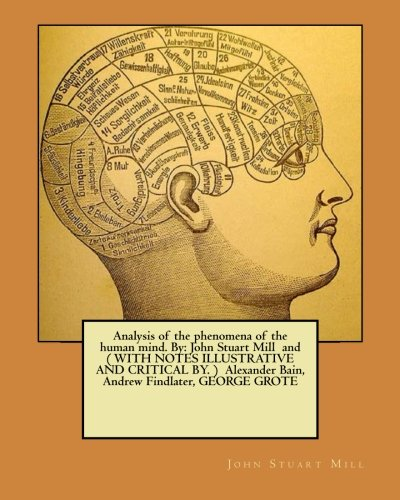 Analysis of the phenomena of the human mind. By: John Stuart Mill  and ( WITH NOTES ILLUSTRATIVE AND CRITICAL BY. )  Alexander Bain, Andrew Findlater, GEORGE GROTE