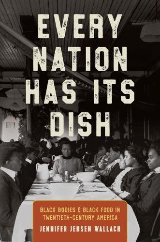 Every Nation Has Its Dish: Black Bodies and Black Food in Twentieth-Century America by Jennifer Jensen Wallach