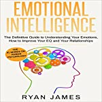 Emotional Intelligence: The Definitive Guide to Understanding Your Emotions, How to Improve Your EQ and Your Relationships: Emotional Intelligence, Book 1 | Ryan James