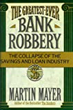 The Greatest-Ever Bank Robbery : The Collapse of the Savings and Loan Industry, Mayer, Martin, 0684191520