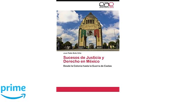 Sucesos de Justicia y Derecho en México: Desde la Colonia hasta la Guerra de Castas (Spanish Edition): Juan Pablo Bolio Ortiz: 9783848468003: Amazon.com: ...