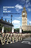 Defending the Realm? : The Politics of Britain's Small Wars Since 1945, Edwards, Aaron, 0719096596