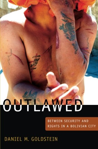 Outlawed: Between Security and Rights in a Bolivian City (The Cultures and Practice of Violence)