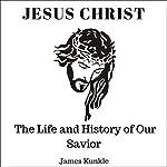 Jesus Christ: The Life and History of Our Savior | James Kunkle