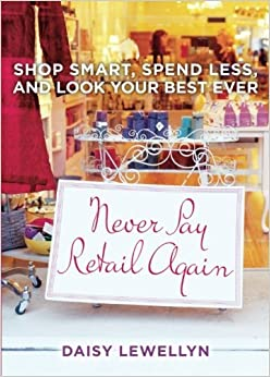 Never Pay Retail Again: Shop Smart, Spend Less, and Look Your Best Ever by Daisy Lewellyn (2010-05-04)