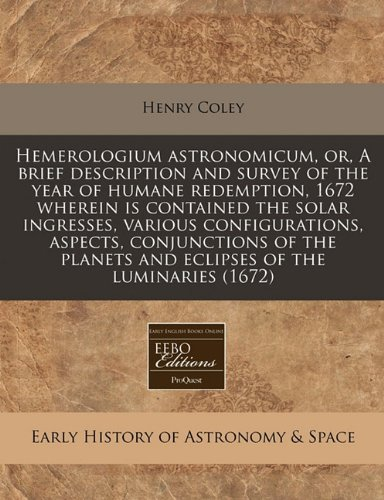 Download Hemerologium astronomicum, or, A brief description and survey of the year of humane redemption, 1672 wherein is contained the solar ingresses, various ... planets and eclipses of the luminaries (1672) pdf epub