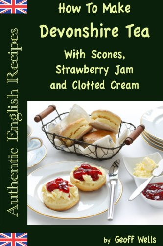 How to Make Devonshire Tea with Scones, Strawberry Jam and Clotted Cream (Authentic English Recipes Book 7) by Geoff Wells