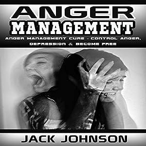 Anger Management: Anger Management Cure: Control Anger, Depression & Become Free Audiobook