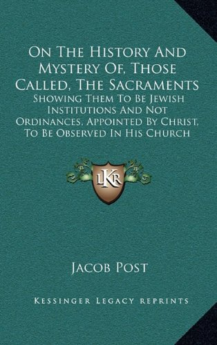 On The History And Mystery Of, Those Called, The Sacraments: Showing Them To Be Jewish Institutions And Not Ordinances, Appointed By Christ, To Be Observed In His Church (1846) PDF