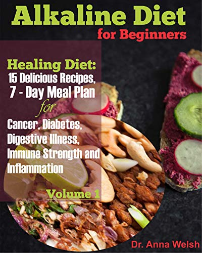 Alkaline Diet for Beginners: Healing Diet: 15 Delicious Recipes, 7-Day Meal Plan for Cancer, Diabetes, Digestive Illness, Immune Strength and Inflammation by Dr. Anna Welsh