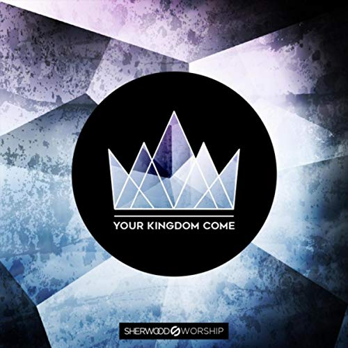 Sherwood Worship - Your Kingdom Come 2018