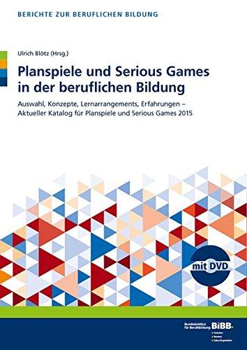 Planspiele und Serious Games in der beruflichen Bildung: Auswahl, Konzepte, Lernarrangements, Erfahrungen - Aktueller Katalog für Planspiele und Serious Games (Berichte zur beruflichen Bildung)