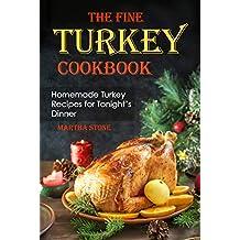 The Fine Turkey Cookbook: Homemade Turkey Recipes for Tonight's Dinner