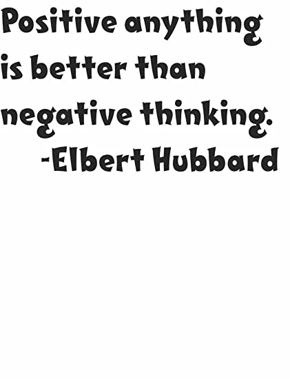 Positive Anything Is Better Than Negative Thinking By Elbert Hubbard