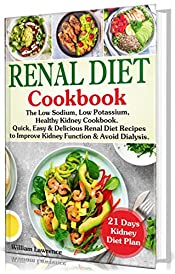 Renal Diet Cookbook: The Low Sodium, Low Potassium, Healthy Kidney Cookbook. Quick, Easy & Delicious Renal Diet Recipes to Improve Kidney Function and Avoid Dialysis. 21 Days Kidney Diet Plan