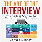 The Art of the Interview: The Perfect Answers to Every Interview Question | James Storey