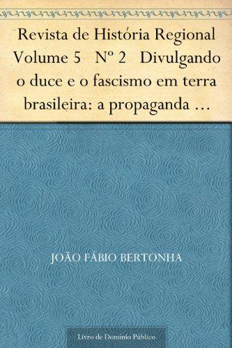 Revista de História Regional Volume 5 Nº 2 Divulgando o duce e o fascismo em terra brasileira: a propaganda italiana no Brasil 1922-1943